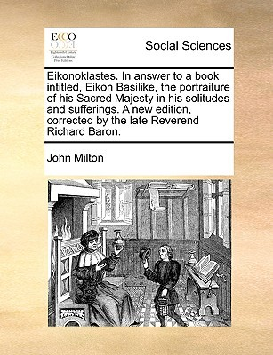 Eikonoklastes. in Answer to a Book Intitled, Eikon Basilike, the Portraiture of His Sacred Majesty in His Solitudes and Sufferings. a New Edition, Corrected by the Late Reverend Richard Baron.
