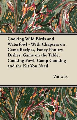 Cooking Wild Birds and Waterfowl - With Chapters on Game Recipes, Fancy Poultry Dishes, Game on the Table, Cooking Fowl, Camp Cooking and the Kit You