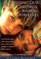 Raising Our Children, Raising Ourselves: Transforming parent-child relationships from reaction and struggle to freedom, power and joy Book by Naomi Aldort