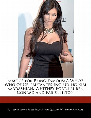 Famous for Being Famous: A Who's Who of Celebutantes Including Kim Kardashian, Whitney Port, Lauren Conrad and Paris Hilton