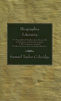 Biographia Literaria: Or, Biographical Sketches of My Literary Life and Opinions; And Two Lay Sermons; I.-The Statesman's Manual. II.-Blessed Are Ye That Sow Beside All Waters.