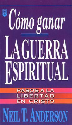 Cómo ganar laguerra espiritual: pasos a la libertad en cristo
