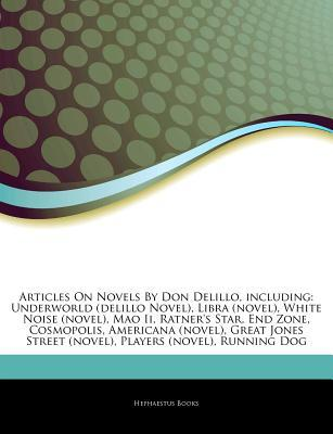 Articles on Novels by Don Delillo, Including: Underworld (Delillo Novel), Libra (Novel), White Noise (Novel), Mao II, Ratner's Star, End Zone, Cosmopolis, Americana (Novel), Great Jones Street (Novel), Players (Novel), Running Dog