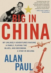 Big in China: My Unlikely Adventures Raising a Family, Playing the Blues, and Becoming a Star in Beijing Book by Alan Paul