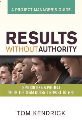 Results Without Authority: Controlling a Project When the Team Doesn't Report to You - A Project Manager's Guide