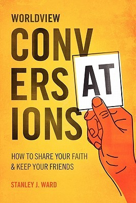Worldview Conversations: How to Share Your Faith and Keep Your Friends