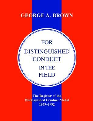 For Distinguished Conduct in the Field.the Register of the Distinguished Conduct Medal 1939-1992.