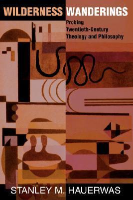 Wilderness Wanderings: Probing Twentieth-century Theology And Philosophy