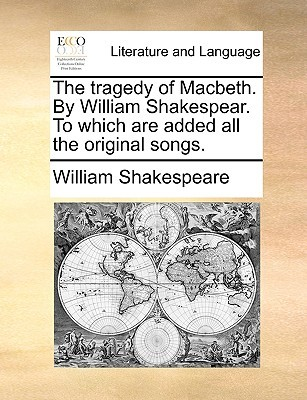 The Tragedy of Macbeth. by William Shakespear. to Which Are Added All the Original Songs.