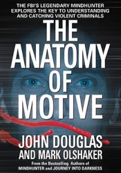 The Anatomy of Motive: The FBI's Legendary Mindhunter Explores the Key to Understanding and Catching Violent Criminals Book by John Edward Douglas