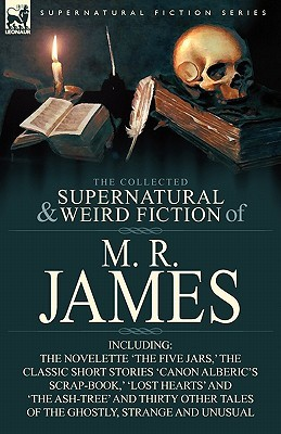 The Collected Supernatural & Weird Fiction of M. R. James: The Novelette 'The Five Jars, ' the Classic Short Stories 'Canon Alberic's Scrap-Book, ' 'Lost Hearts' and 'The Ash-Tree' and Thirty Other Tales of the Ghostly, Strange and Unusual