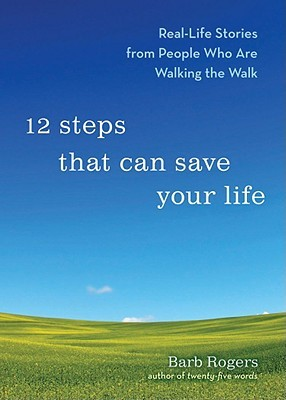 12 Steps That Can Save Your Life: RealLife Stories from People Who Are Walking the Walk