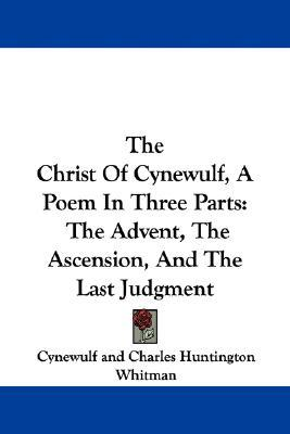 The Christ of Cynewulf, a Poem in Three Parts: The Advent, the Ascension, and the Last Judgment