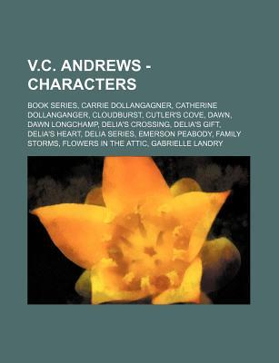 V.C. Andrews - Characters: Book Series, Carrie Dollangagner, Catherine Dollanganger, Cloudburst, Cutler's Cove, Dawn, Dawn Longchamp, Delia's Crossing, Delia's Gift, Delia's Heart, Delia Series, Emerson Peabody, Family Storms, Flowers in the Attic, Gabrie
