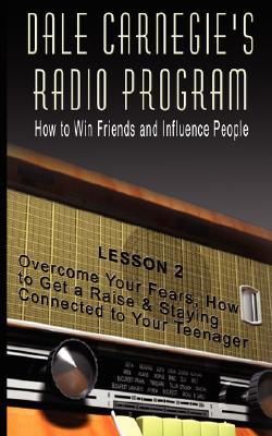 Dale Carnegie's Radio Program: How to Win Friends and Influence People - Lesson 2: Overcome Your Fears, How to Get a Raise & Staying Connected to Your Teenager
