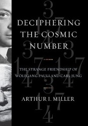 Deciphering the Cosmic Number: The Strange Friendship of Wolfgang Pauli and Carl Jung Book by Arthur I. Miller