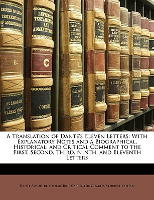 A Translation of Dante's Eleven Letters: With Explanatory Notes and a Biographical, Historical, and Critical Comment to the First, Second, Third, Ninth, and Eleventh Letters
