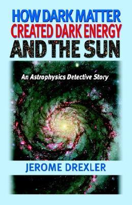 How Dark Matter Created Dark Energy and the Sun: An Astrophysics Detective Story