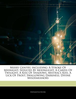 Articles on Merry Gentry, Including: A Stroke of Midnight, Seduced by Moonlight, a Caress of Twilight, a Kiss of Shadows, Mistral's Kiss, a Lick of Frost, Swallowing Darkness, Divine Misdemeanors