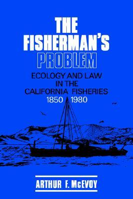 The Fisherman's Problem: Ecology and Law in the California Fisheries, 1850-1980