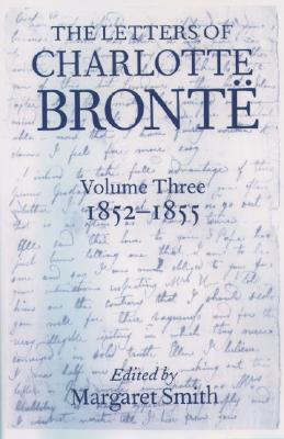 The Letters of Charlotte Brontë: With a Selection of Letters by Family and Friends Volume III: 1852-1855