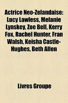 Actrice Néo-Zélandaise: Lucy Lawless, Melanie Lynskey, Zoe Bell, Kerry Fox, Rachel Hunter, Fran Walsh, Keisha Castle-Hughes, Beth Allen