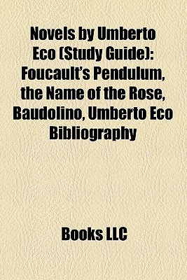 Novels By Umberto Eco (Study Guide): Foucault's Pendulum, The Name Of The Rose, Baudolino, Umberto Eco Bibliography