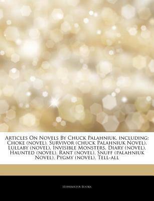 Articles on Novels by Chuck Palahniuk, Including: Choke (Novel), Survivor (Chuck Palahniuk Novel), Lullaby (Novel), Invisible Monsters, Diary (Novel), Haunted (Novel), Rant (Novel), Snuff (Palahniuk Novel), Pygmy (Novel), Tell-All