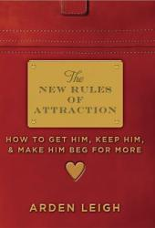The New Rules of Attraction: How to Get Him, Keep Him, and Make Him Beg for More Pdf Book