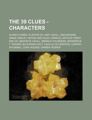 The 39 Clues - Characters: Alana Flores, Alistair Oh, Amy Cahill, Ana Kosara, Annie Oakley, Anton and Hugo, Arnold, Arthur Trent, Bae Oh, Beatrice Cahill, Branch Founders, Broderick T. Wizard, Buchanan Holt, Cahills Vs.Vespers, Casper Wyoming, Cora Wizard