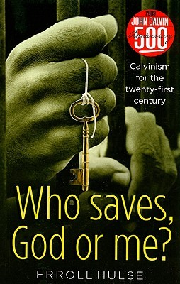 Who Saves, God or Me?: Calvinism for the Twenty-First Century