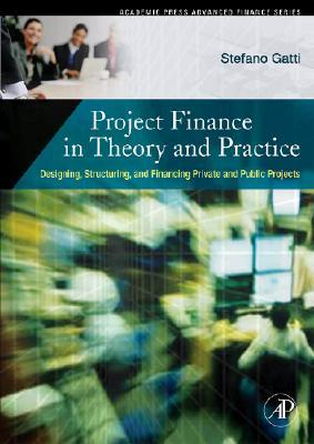 Project Finance in Theory and Practice: Designing, Structuring, and Financing Private and Public Projects [With CDROM]