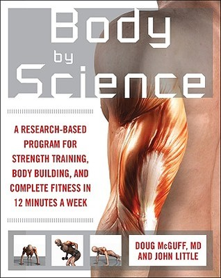 Body by Science: A Research-Based Program for Strength Training, Body Building, and Complete Fitness in 12 Minutes a Week