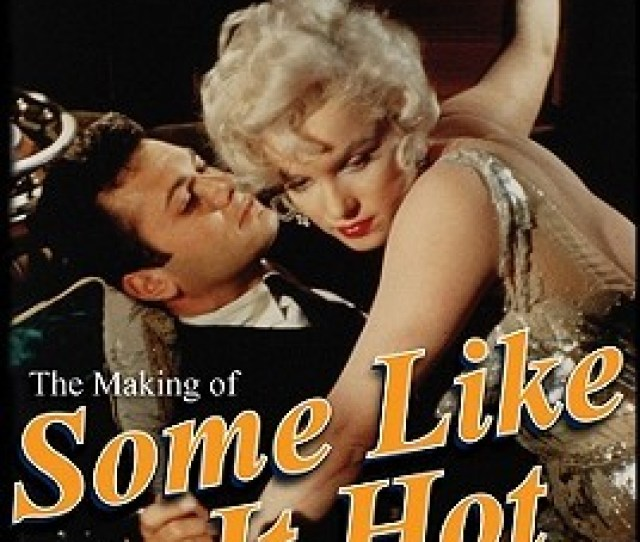 The Making Of Some Like It Hot My Memories Of Marilyn Monroe And The Classic