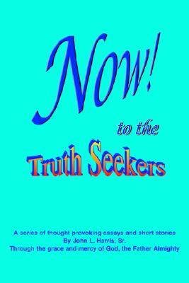 Now! to the Truthseekers: A Series of Thought Provoking Fictional Essays & Short Stories