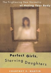 Perfect Girls, Starving Daughters: The Frightening New Normalcy of Hating Your Body Book by Courtney E. Martin