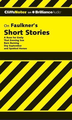 CliffsNotes on Faulkner's Short Stories: A Rose for Emily, That Evening Sun, Barn Burning, Dry September, Spotted Horses