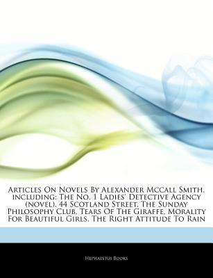 Articles on Novels by Alexander McCall Smith, Including: The No. 1 Ladies' Detective Agency (Novel), 44 Scotland Street, the Sunday Philosophy Club, Tears of the Giraffe, Morality for Beautiful Girls, the Right Attitude to Rain