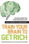 Train Your Brain to Get Rich: The Simple Program That Primes Your Gray Cells for Wealth, Prosperity, and Financial Security
