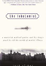 The Lobotomist: A Maverick Medical Genius and His Tragic Quest to Rid the World of Mental Illness Book by Jack El-Hai