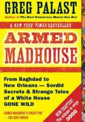Armed Madhouse: From Baghdad to New Orleans--Sordid Secrets and Strange Tales of a White House Gone Wild Book by Greg Palast