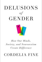 Delusions of Gender: How Our Minds, Society, and Neurosexism Create Difference Book