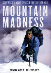 Mountain Madness: Scott Fischer, Mount Everest & a Life Lived on High Book by Robert Birkby
