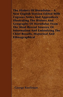 The History Of Herodotus - A New English Version Edited With Copious Notes And Appendices Illustrating The History And Geography Of Herodotus From The Most Recent Sources Of Information And Embodying The Chief Results, Historical And Ethnographical