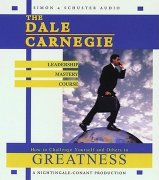 The Dale Carnegie Leadership Mastery Course: How To Challenge Yourself and Others To Greatness