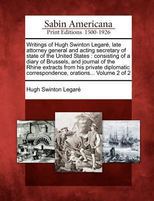 Writings of Hugh Swinton Legar , Late Attorney General and Acting Secretary of State of the United States: Consisting of a Diary of Brussels, and Journal of the Rhine Extracts from His Private Diplomatic Correspondence, Orations... Volume 2 of 2