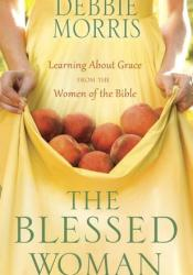 The Blessed Woman: Learning About Grace from the Women of the Bible Book by Debbie Morris