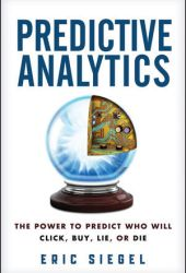Predictive Analytics: The Power to Predict Who Will Click, Buy, Lie, or Die Book