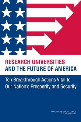 Research Universities and the Future of America: Ten Breakthrough Actions Vital to Our Nation's Prosperity and Security