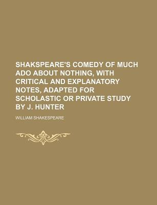 Comedy of Much Ado about Nothing, with Critical and Explanatory Notes, Adapted for Scholastic or Private Study by J. Hunter